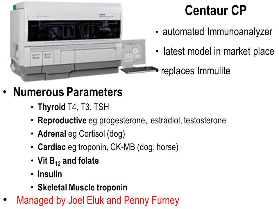 Numerous Parameters Thyroid T4, T3, TSH Reproductive eg progesterone, estradiol, testosterone Adrenal eg Cortisol (dog) Cardiac eg troponin, CK-MB (dog, horse) Vit B 12 and folate Insulin Skeletal Muscle troponin Managed by Joel Eluk and Penny Furney Centaur CP automated Immunoanalyzer latest model in market place replaces Immulite