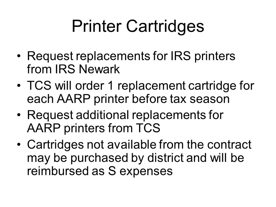 Printer Cartridges Request replacements for IRS printers from IRS Newark TCS will order 1 replacement cartridge for each AARP printer before tax season Request additional replacements for AARP printers from TCS Cartridges not available from the contract may be purchased by district and will be reimbursed as S expenses