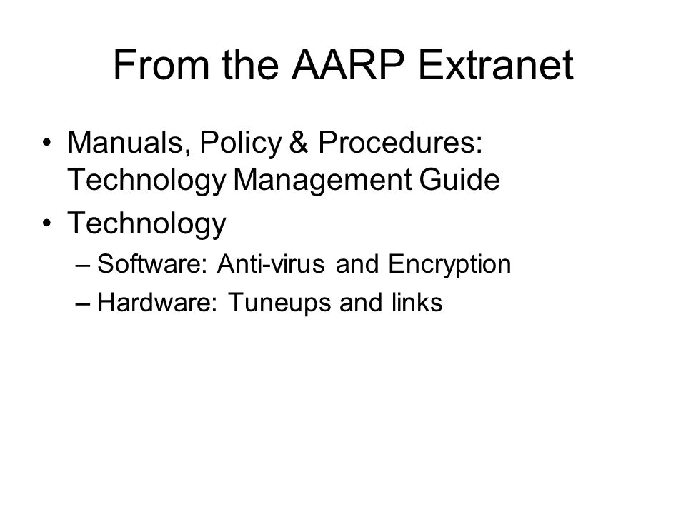 From the AARP Extranet Manuals, Policy & Procedures: Technology Management Guide Technology –Software: Anti-virus and Encryption –Hardware: Tuneups and links