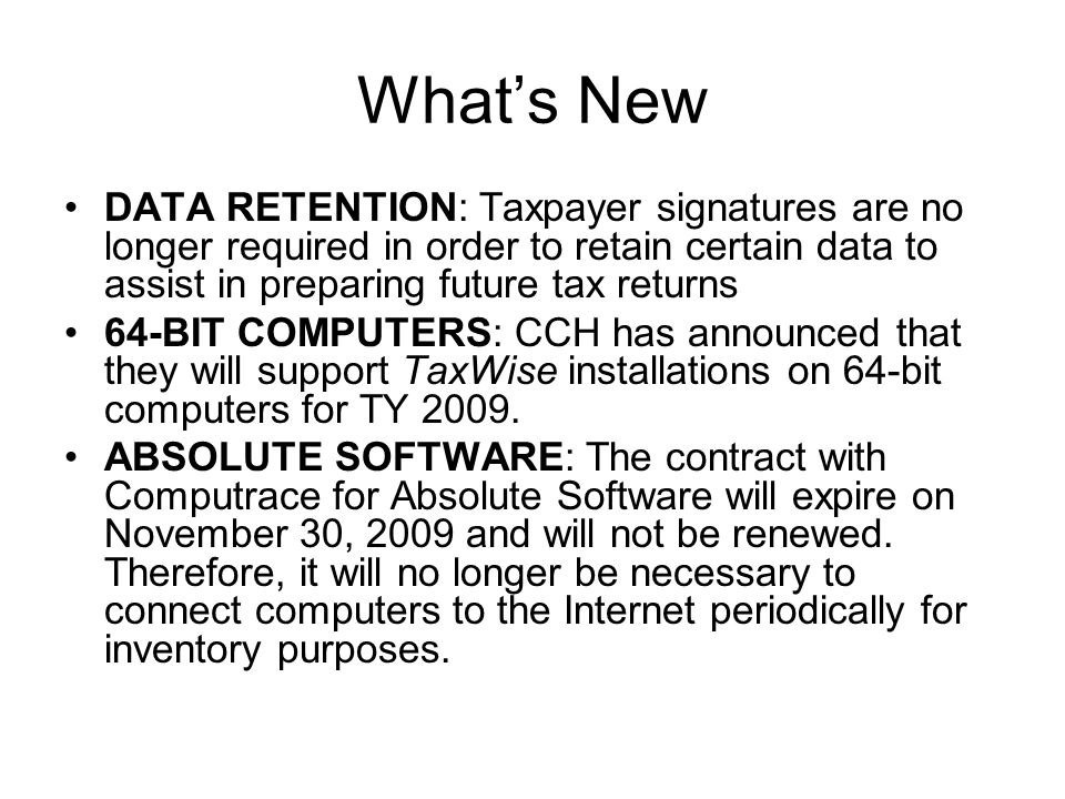 Whats New DATA RETENTION: Taxpayer signatures are no longer required in order to retain certain data to assist in preparing future tax returns 64-BIT COMPUTERS: CCH has announced that they will support TaxWise installations on 64-bit computers for TY 2009.