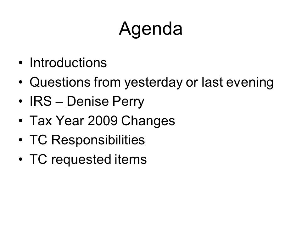 Agenda Introductions Questions from yesterday or last evening IRS – Denise Perry Tax Year 2009 Changes TC Responsibilities TC requested items