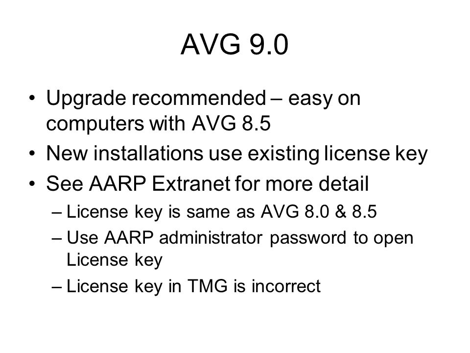 AVG 9.0 Upgrade recommended – easy on computers with AVG 8.5 New installations use existing license key See AARP Extranet for more detail –License key is same as AVG 8.0 & 8.5 –Use AARP administrator password to open License key –License key in TMG is incorrect