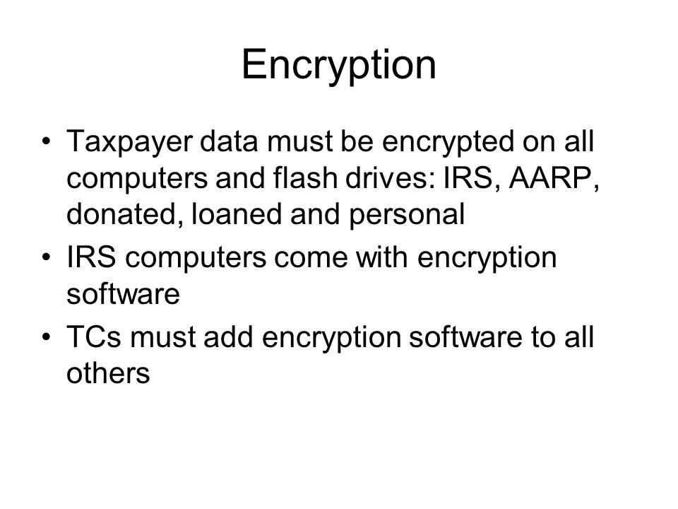 Encryption Taxpayer data must be encrypted on all computers and flash drives: IRS, AARP, donated, loaned and personal IRS computers come with encryption software TCs must add encryption software to all others