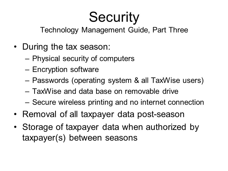 Security Technology Management Guide, Part Three During the tax season: –Physical security of computers –Encryption software –Passwords (operating system & all TaxWise users) –TaxWise and data base on removable drive –Secure wireless printing and no internet connection Removal of all taxpayer data post-season Storage of taxpayer data when authorized by taxpayer(s) between seasons