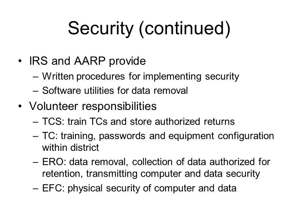 Security (continued) IRS and AARP provide –Written procedures for implementing security –Software utilities for data removal Volunteer responsibilities –TCS: train TCs and store authorized returns –TC: training, passwords and equipment configuration within district –ERO: data removal, collection of data authorized for retention, transmitting computer and data security –EFC: physical security of computer and data