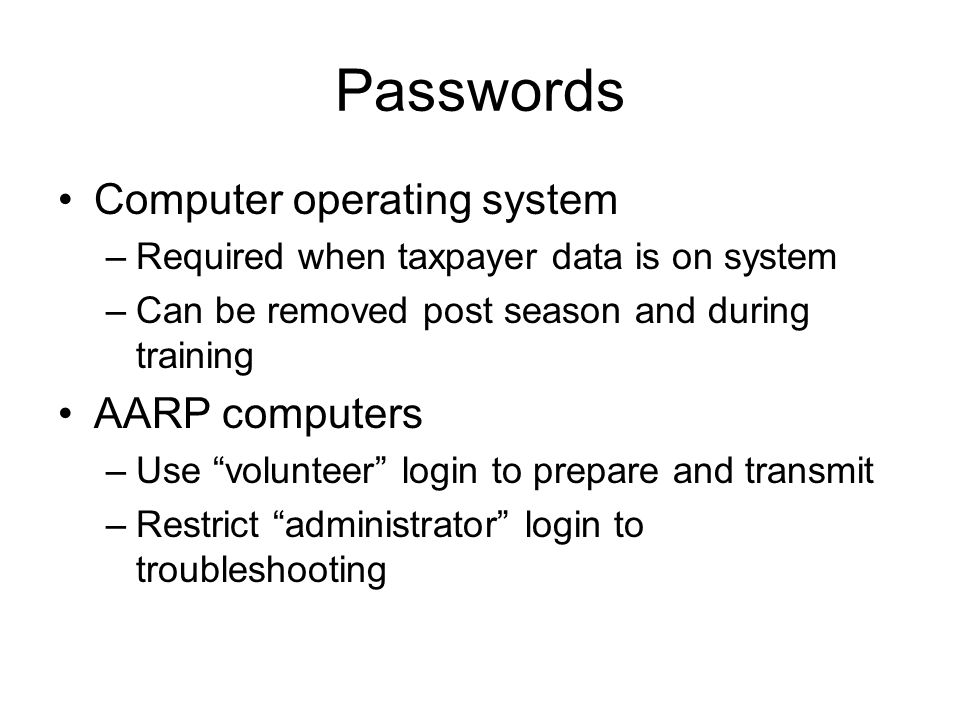 Passwords Computer operating system –Required when taxpayer data is on system –Can be removed post season and during training AARP computers –Use volunteer login to prepare and transmit –Restrict administrator login to troubleshooting
