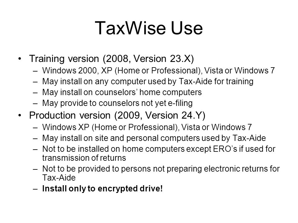 TaxWise Use Training version (2008, Version 23.X) –Windows 2000, XP (Home or Professional), Vista or Windows 7 –May install on any computer used by Tax-Aide for training –May install on counselors home computers –May provide to counselors not yet e-filing Production version (2009, Version 24.Y) –Windows XP (Home or Professional), Vista or Windows 7 –May install on site and personal computers used by Tax-Aide –Not to be installed on home computers except EROs if used for transmission of returns –Not to be provided to persons not preparing electronic returns for Tax-Aide –Install only to encrypted drive!