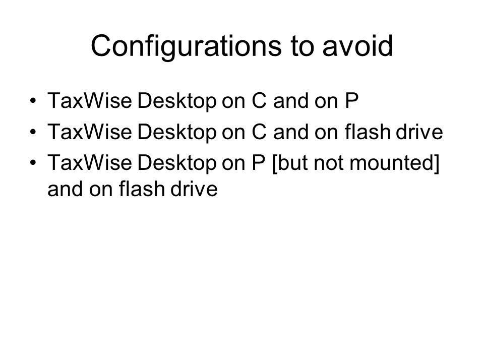 Configurations to avoid TaxWise Desktop on C and on P TaxWise Desktop on C and on flash drive TaxWise Desktop on P [but not mounted] and on flash drive
