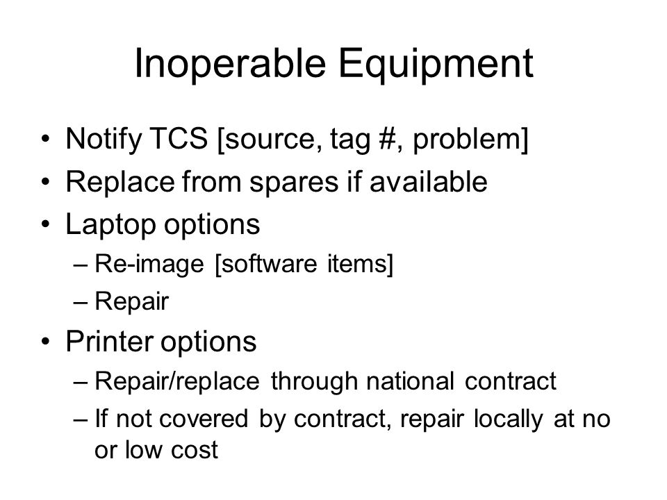 Inoperable Equipment Notify TCS [source, tag #, problem] Replace from spares if available Laptop options –Re-image [software items] –Repair Printer options –Repair/replace through national contract –If not covered by contract, repair locally at no or low cost