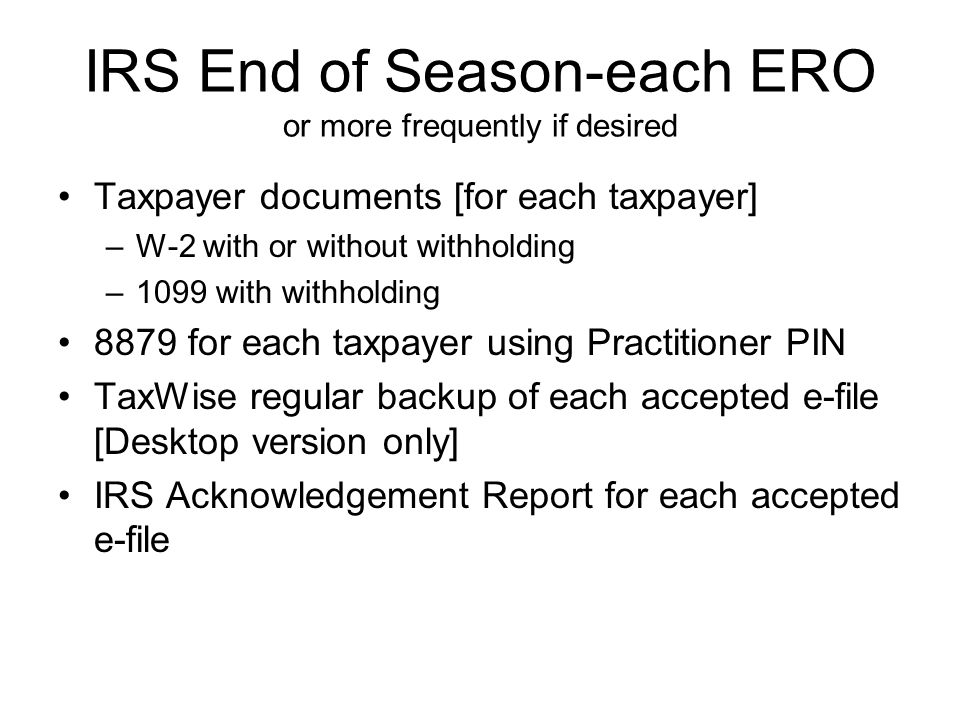 IRS End of Season-each ERO or more frequently if desired Taxpayer documents [for each taxpayer] –W-2 with or without withholding –1099 with withholding 8879 for each taxpayer using Practitioner PIN TaxWise regular backup of each accepted e-file [Desktop version only] IRS Acknowledgement Report for each accepted e-file