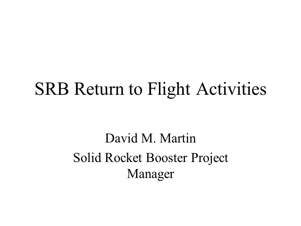 SRB Return to Flight Activities David M. Martin Solid Rocket Booster Project Manager