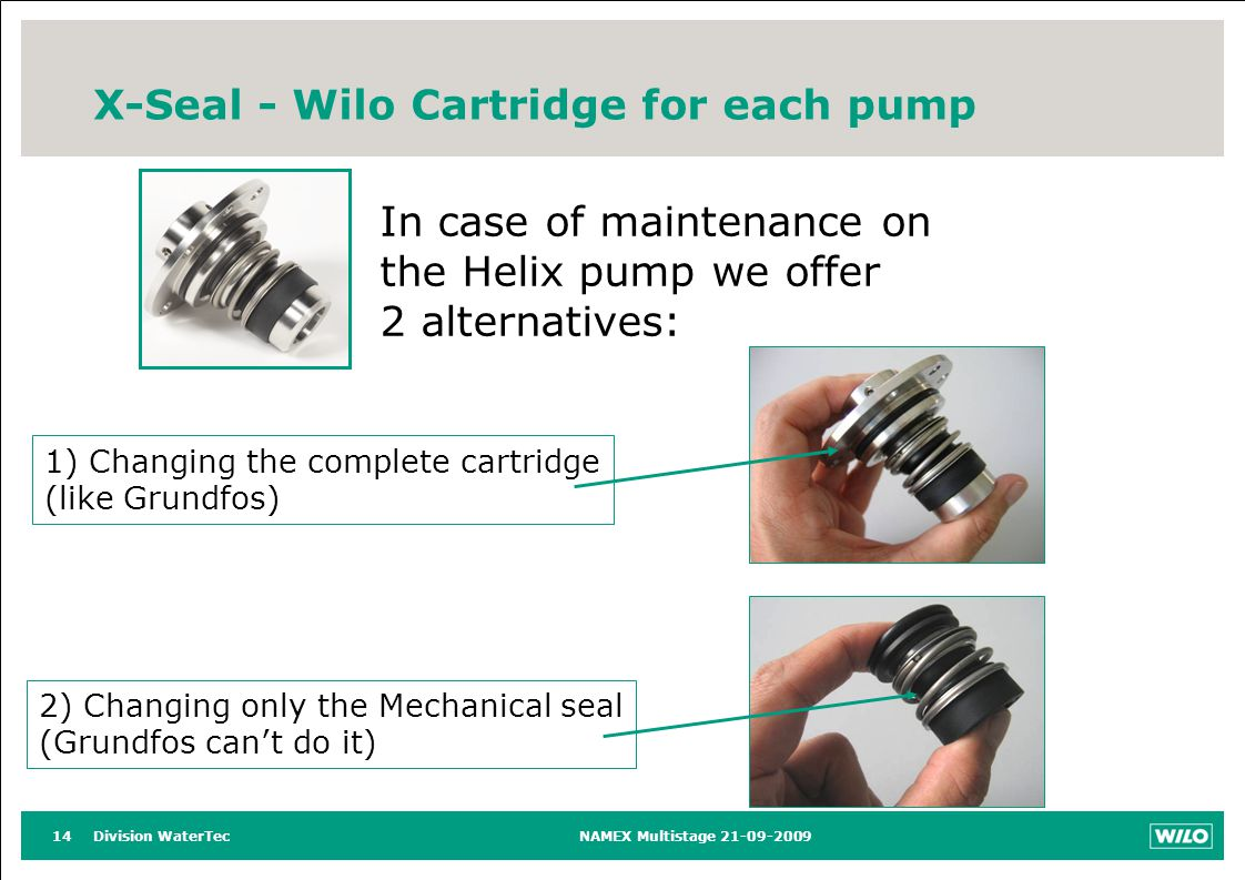 Division WaterTecNAMEX Multistage 21-09-200914 X-Seal - Wilo Cartridge for each pump In case of maintenance on the Helix pump we offer 2 alternatives: 2) Changing only the Mechanical seal (Grundfos cant do it) 1) Changing the complete cartridge (like Grundfos)