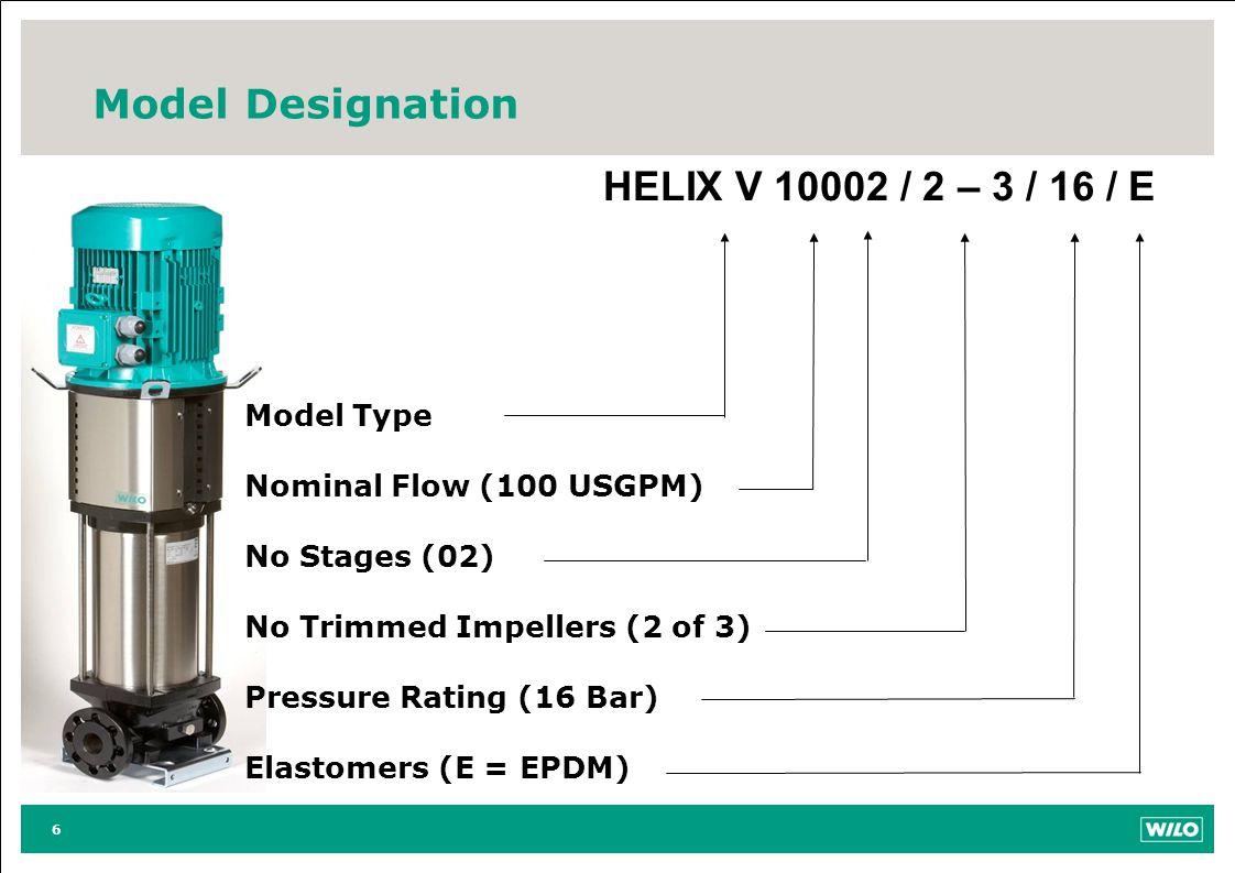 6 Model Designation HELIX V 10002 / 2 – 3 / 16 / E Model Type Nominal Flow (100 USGPM) No Stages (02) No Trimmed Impellers (2 of 3) Pressure Rating (16 Bar) Elastomers (E = EPDM)