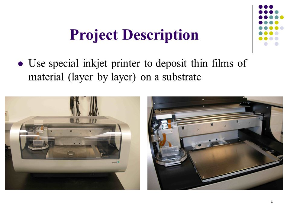 4 Project Description Use special inkjet printer to deposit thin films of material (layer by layer) on a substrate