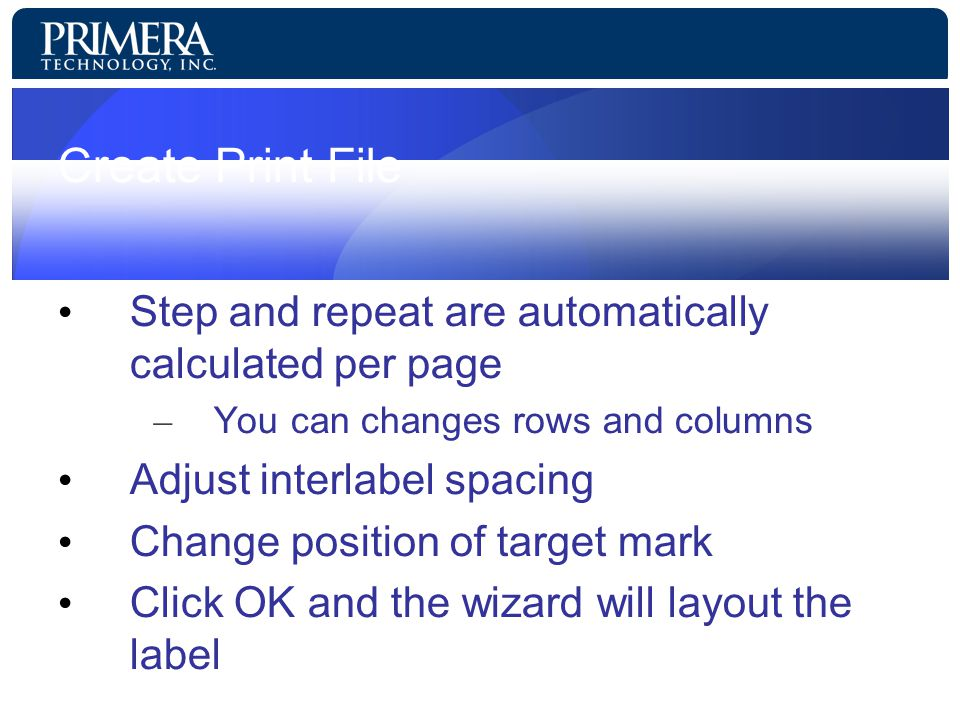 Create Print File Step and repeat are automatically calculated per page – You can changes rows and columns Adjust interlabel spacing Change position of target mark Click OK and the wizard will layout the label