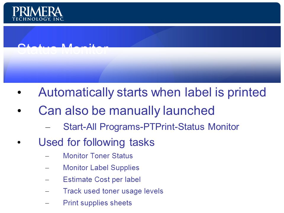 Status Monitor Automatically starts when label is printed Can also be manually launched – Start-All Programs-PTPrint-Status Monitor Used for following tasks – Monitor Toner Status – Monitor Label Supplies – Estimate Cost per label – Track used toner usage levels – Print supplies sheets