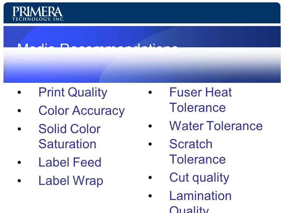 Media Recommendations Print Quality Color Accuracy Solid Color Saturation Label Feed Label Wrap Fuser Heat Tolerance Water Tolerance Scratch Tolerance Cut quality Lamination Quality