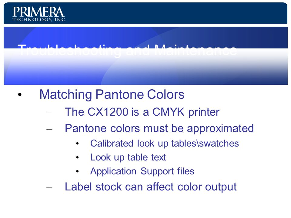 Troubleshooting and Maintenance Matching Pantone Colors – The CX1200 is a CMYK printer – Pantone colors must be approximated Calibrated look up tables\swatches Look up table text Application Support files – Label stock can affect color output