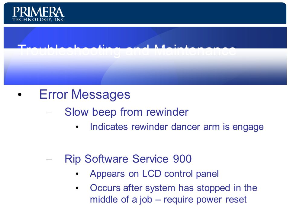 Troubleshooting and Maintenance Error Messages – Slow beep from rewinder Indicates rewinder dancer arm is engage – Rip Software Service 900 Appears on LCD control panel Occurs after system has stopped in the middle of a job – require power reset
