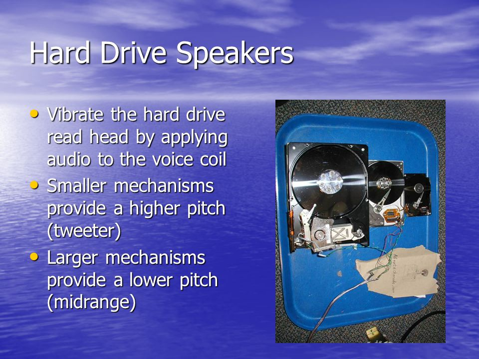 Hard Drive Speakers Vibrate the hard drive read head by applying audio to the voice coil Vibrate the hard drive read head by applying audio to the voice coil Smaller mechanisms provide a higher pitch (tweeter) Smaller mechanisms provide a higher pitch (tweeter) Larger mechanisms provide a lower pitch (midrange) Larger mechanisms provide a lower pitch (midrange)