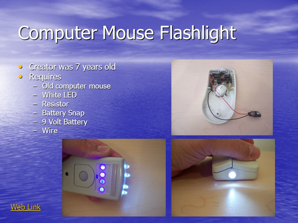 Computer Mouse Flashlight Creator was 7 years old Creator was 7 years old Requires Requires –Old computer mouse –White LED –Resistor –Battery Snap –9