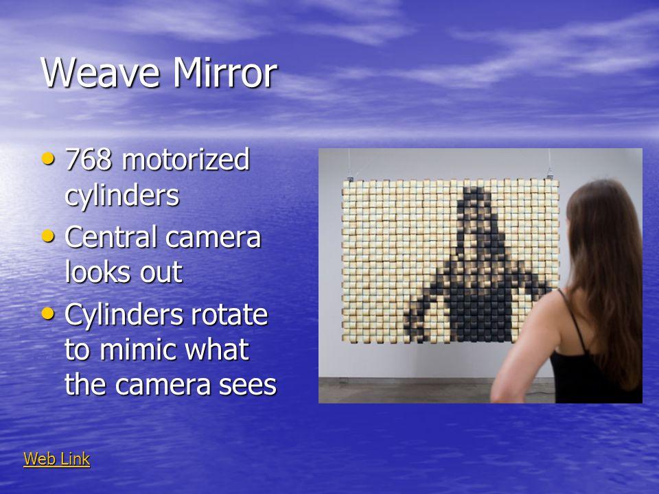 Weave Mirror 768 motorized cylinders 768 motorized cylinders Central camera looks out Central camera looks out Cylinders rotate to mimic what the came
