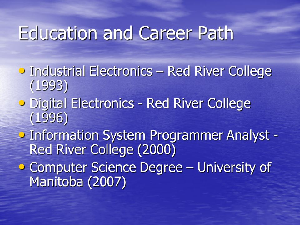 Education and Career Path Industrial Electronics – Red River College (1993) Industrial Electronics – Red River College (1993) Digital Electronics - Red River College (1996) Digital Electronics - Red River College (1996) Information System Programmer Analyst - Red River College (2000) Information System Programmer Analyst - Red River College (2000) Computer Science Degree – University of Manitoba (2007) Computer Science Degree – University of Manitoba (2007)
