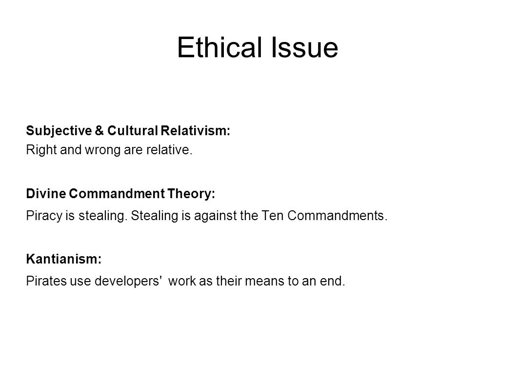 Ethical Issue Subjective & Cultural Relativism: Right and wrong are relative.