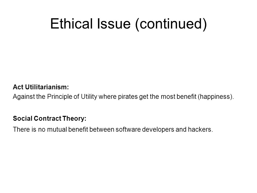 Ethical Issue (continued) Act Utilitarianism: Against the Principle of Utility where pirates get the most benefit (happiness).