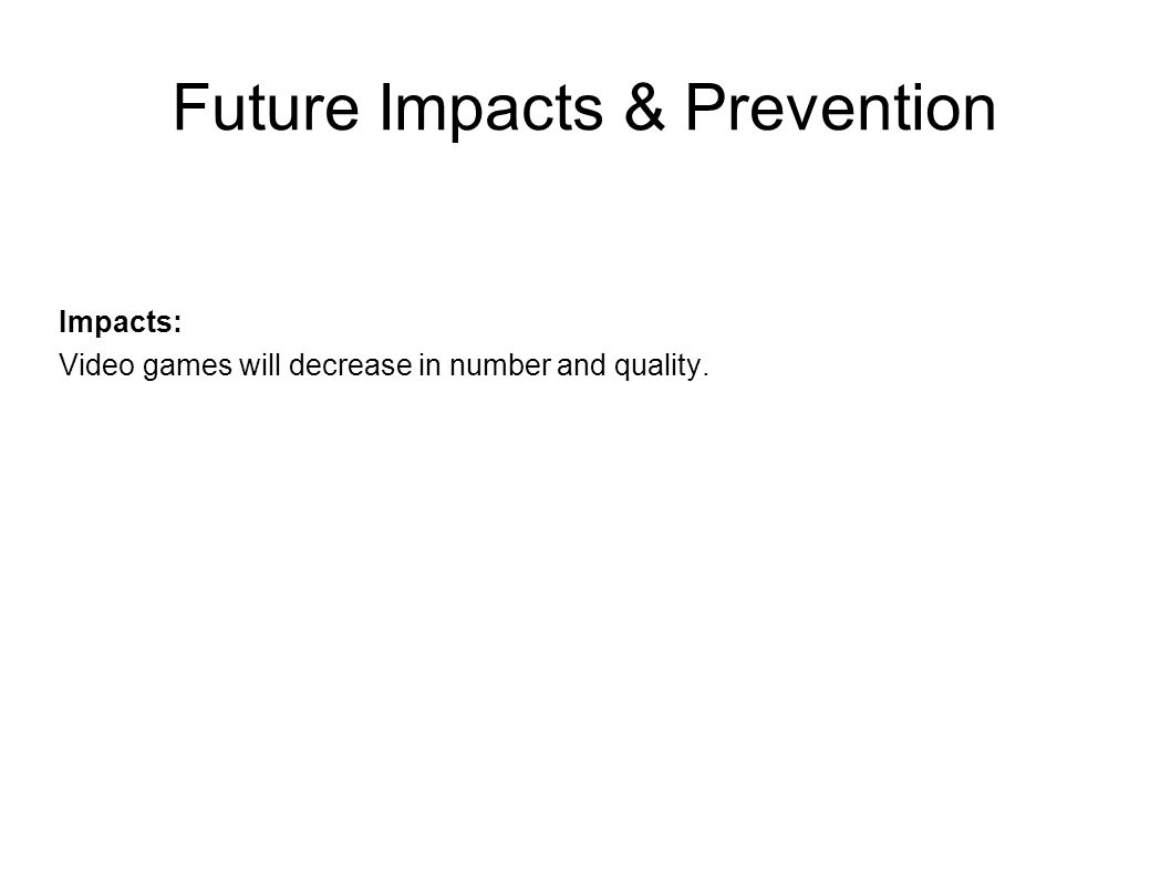 Future Impacts & Prevention Impacts: Video games will decrease in number and quality.