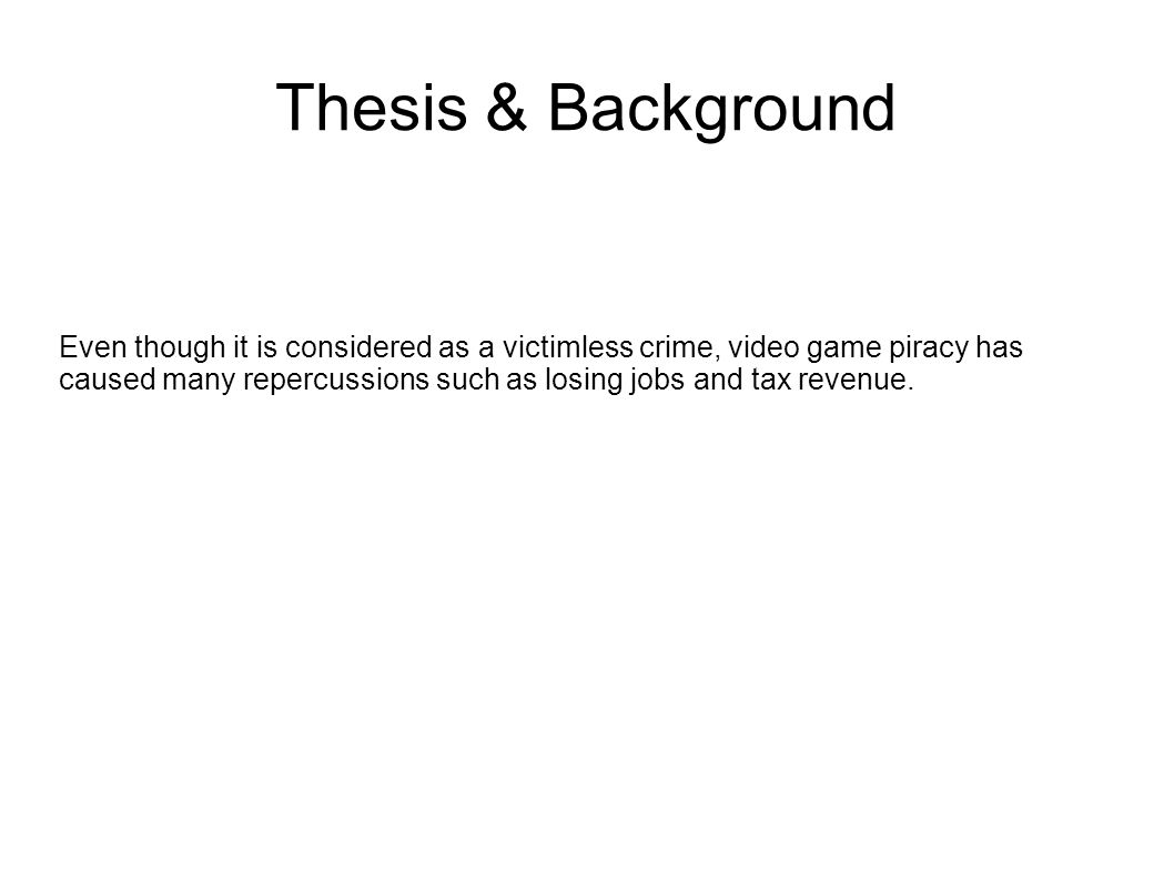 Thesis & Background Even though it is considered as a victimless crime, video game piracy has caused many repercussions such as losing jobs and tax re