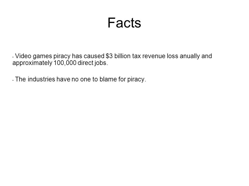 Facts Video games piracy has caused $3 billion tax revenue loss anually and approximately 100,000 direct jobs.