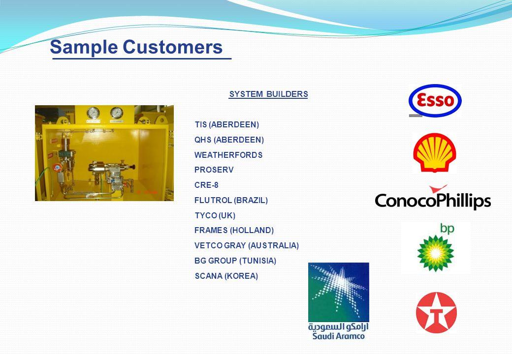 Sample Customers SYSTEM BUILDERS TIS (ABERDEEN) QHS (ABERDEEN) WEATHERFORDS PROSERV CRE-8 FLUTROL (BRAZIL) TYCO (UK) FRAMES (HOLLAND) VETCO GRAY (AUSTRALIA) BG GROUP (TUNISIA) SCANA (KOREA)