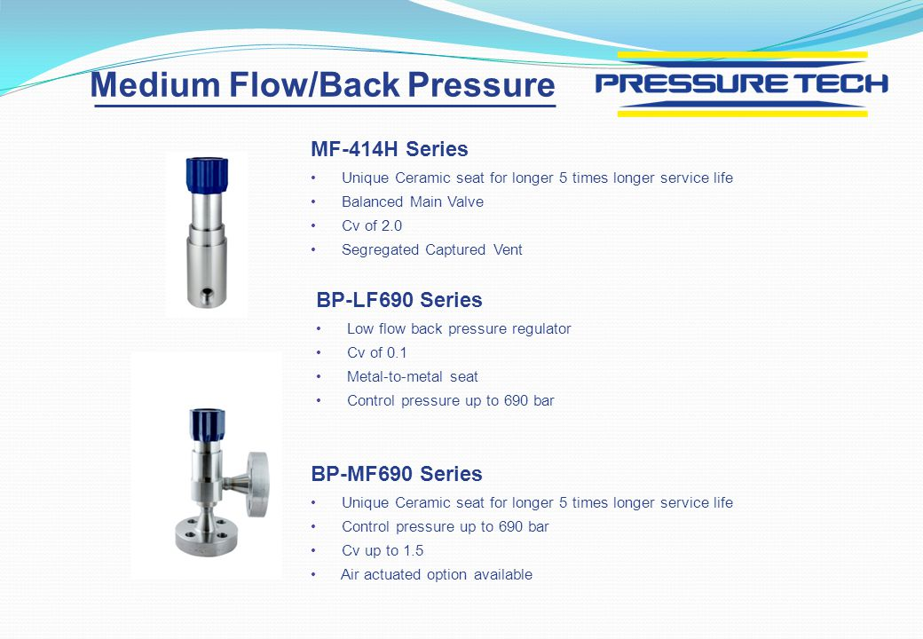 BP-LF690 Series Low flow back pressure regulator Cv of 0.1 Metal-to-metal seat Control pressure up to 690 bar BP-MF690 Series Unique Ceramic seat for longer 5 times longer service life Control pressure up to 690 bar Cv up to 1.5 Air actuated option available Medium Flow/Back Pressure MF-414H Series Unique Ceramic seat for longer 5 times longer service life Balanced Main Valve Cv of 2.0 Segregated Captured Vent