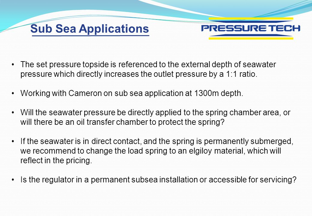 Sub Sea Applications The set pressure topside is referenced to the external depth of seawater pressure which directly increases the outlet pressure by