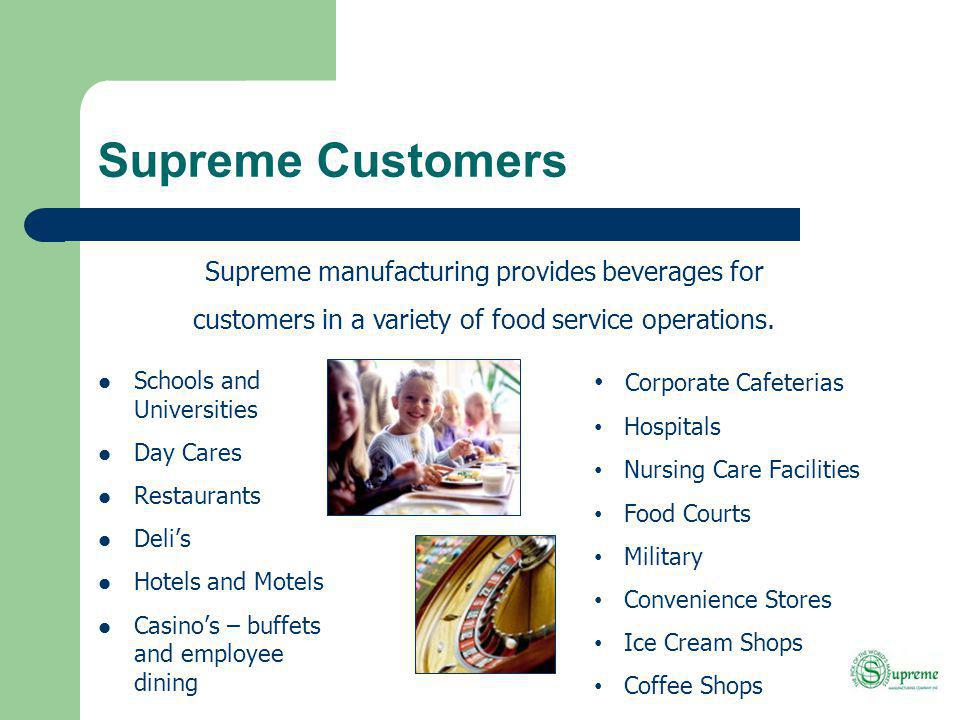 Supreme Customers Schools and Universities Day Cares Restaurants Delis Hotels and Motels Casinos – buffets and employee dining Corporate Cafeterias Hospitals Nursing Care Facilities Food Courts Military Convenience Stores Ice Cream Shops Coffee Shops Supreme manufacturing provides beverages for customers in a variety of food service operations.