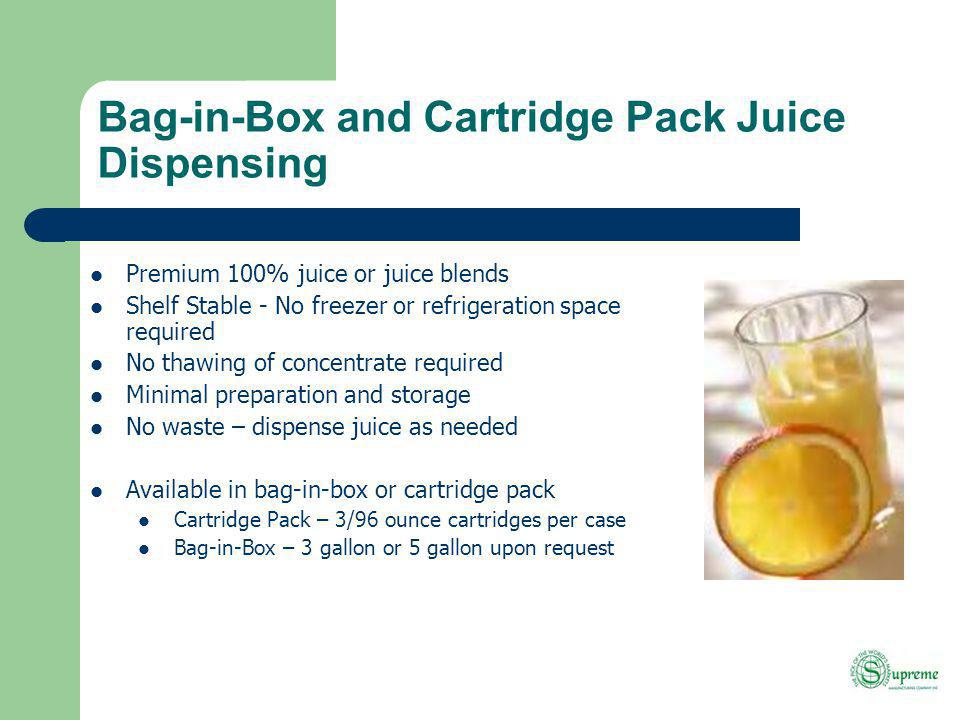 Bag-in-Box and Cartridge Pack Juice Dispensing Premium 100% juice or juice blends Shelf Stable - No freezer or refrigeration space required No thawing of concentrate required Minimal preparation and storage No waste – dispense juice as needed Available in bag-in-box or cartridge pack Cartridge Pack – 3/96 ounce cartridges per case Bag-in-Box – 3 gallon or 5 gallon upon request