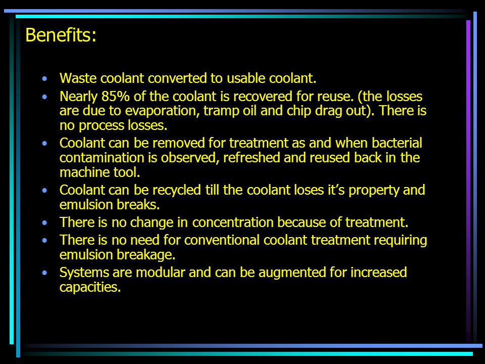 Benefits: Waste coolant converted to usable coolant. Nearly 85% of the coolant is recovered for reuse. (the losses are due to evaporation, tramp oil a
