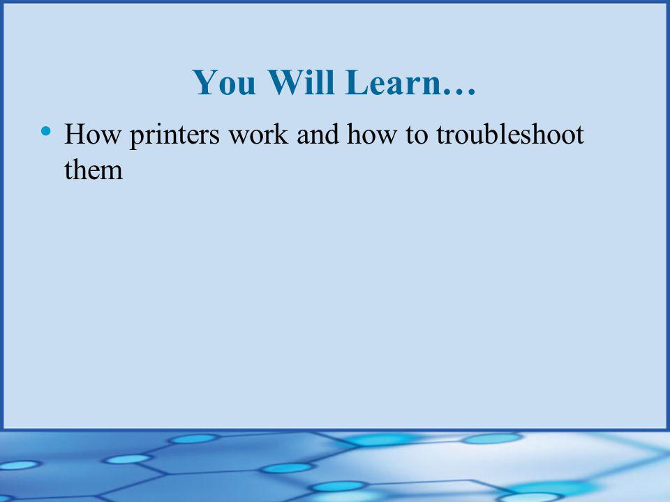 You Will Learn… How printers work and how to troubleshoot them