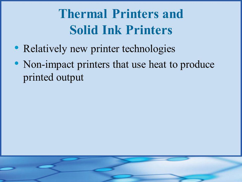 Thermal Printers and Solid Ink Printers Relatively new printer technologies Non-impact printers that use heat to produce printed output