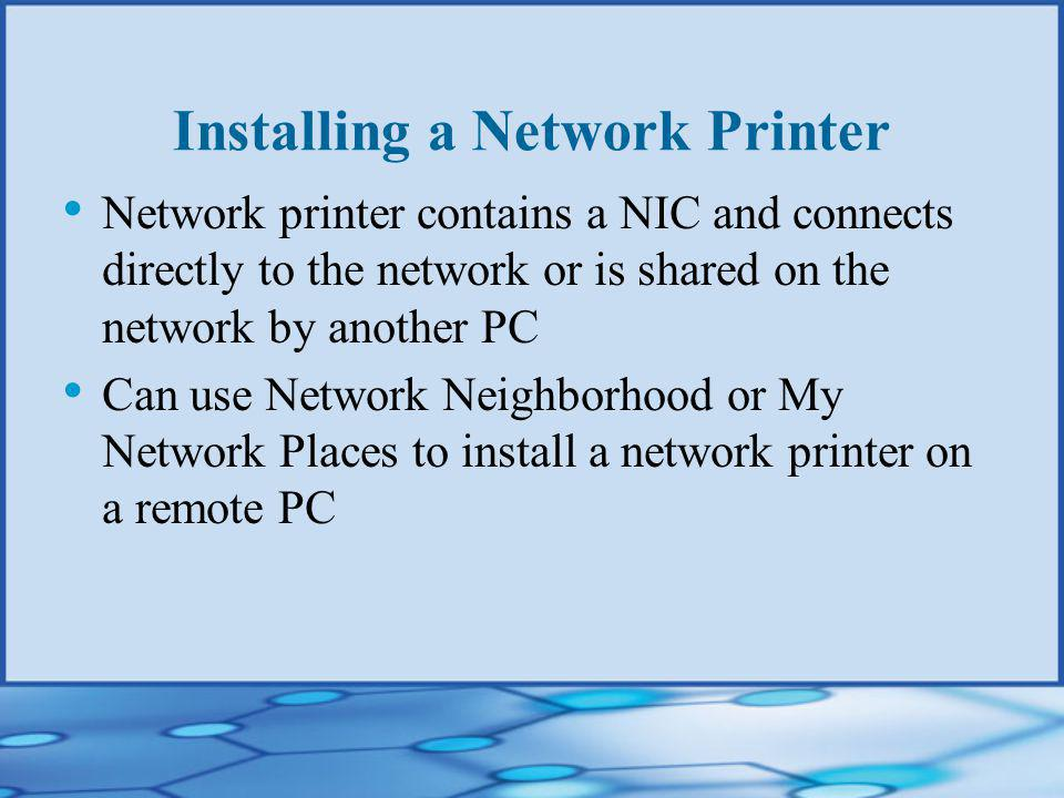 Installing a Network Printer Network printer contains a NIC and connects directly to the network or is shared on the network by another PC Can use Network Neighborhood or My Network Places to install a network printer on a remote PC