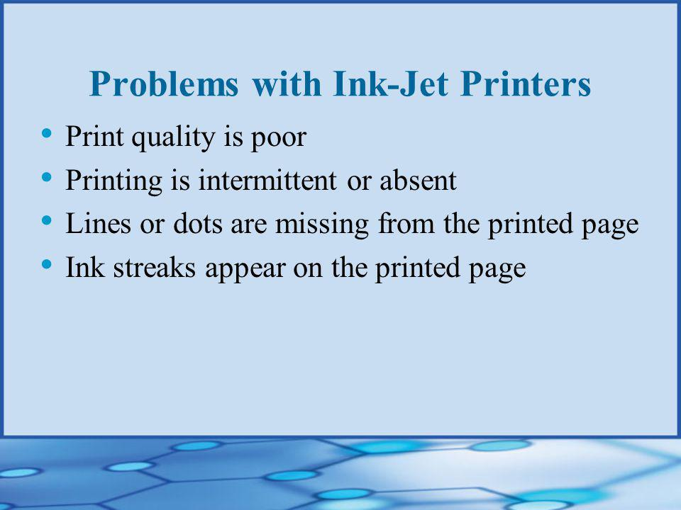 Problems with Ink-Jet Printers Print quality is poor Printing is intermittent or absent Lines or dots are missing from the printed page Ink streaks appear on the printed page