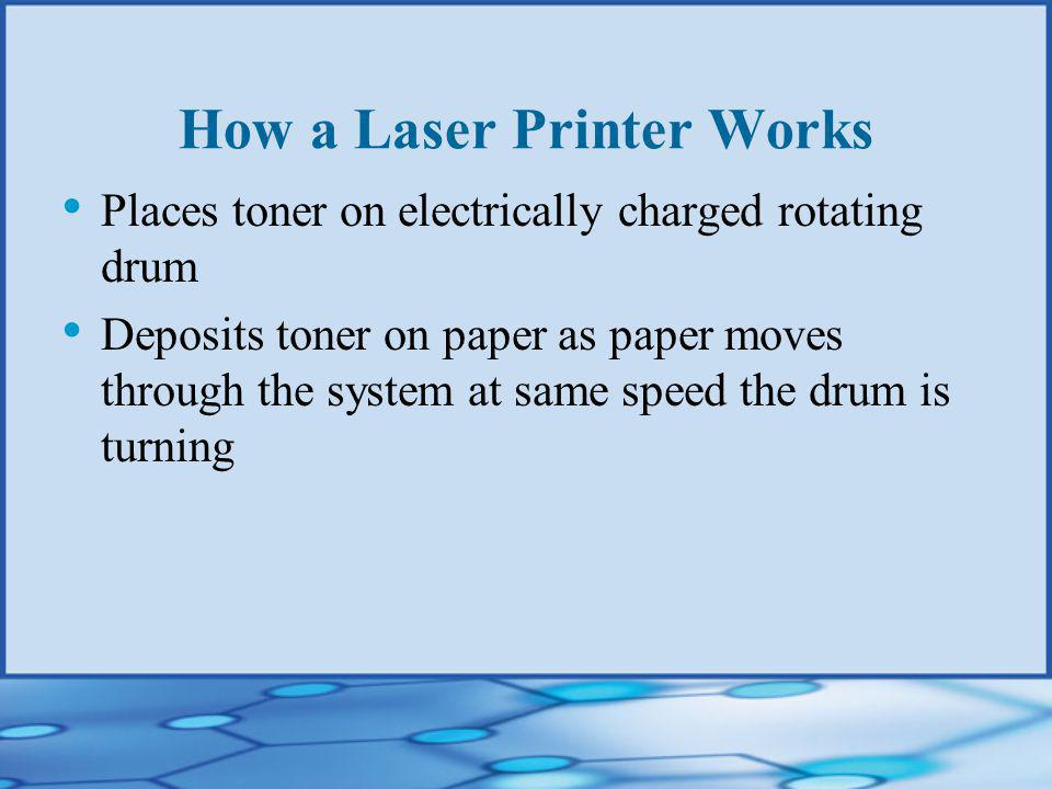 How a Laser Printer Works Places toner on electrically charged rotating drum Deposits toner on paper as paper moves through the system at same speed the drum is turning