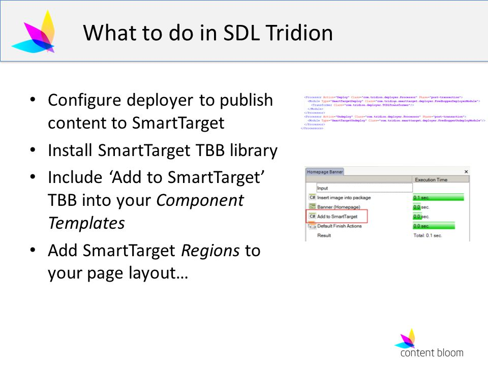 What to do in SDL Tridion Configure deployer to publish content to SmartTarget Install SmartTarget TBB library Include Add to SmartTarget TBB into you