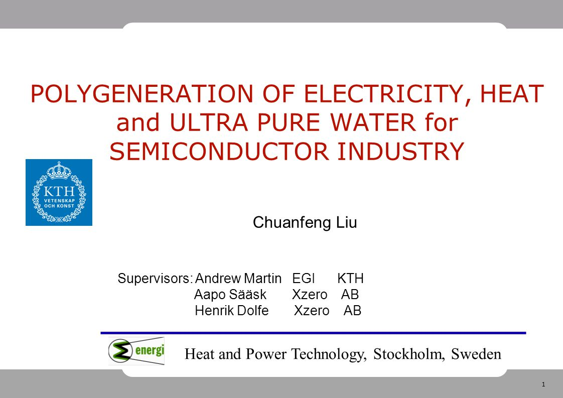 1 POLYGENERATION OF ELECTRICITY, HEAT and ULTRA PURE WATER for SEMICONDUCTOR INDUSTRY Chuanfeng Liu Supervisors: Andrew Martin EGI KTH Aapo Sääsk Xzer