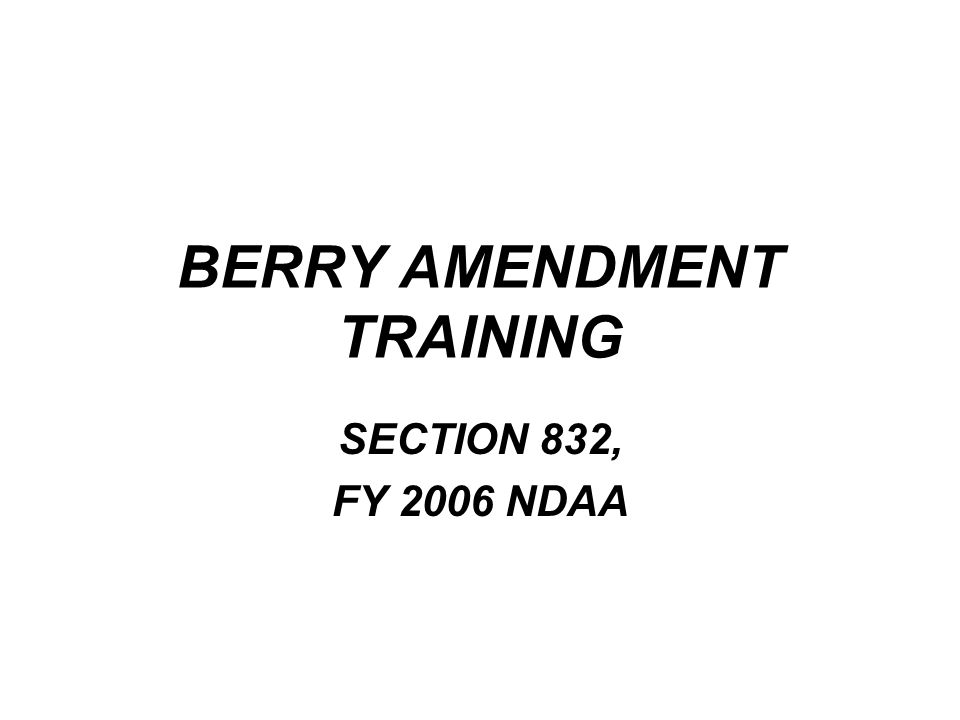 HISTORY of the Berry Amendment Purpose To protect the Defense Industrial Base of the United States –Who was E.Y.