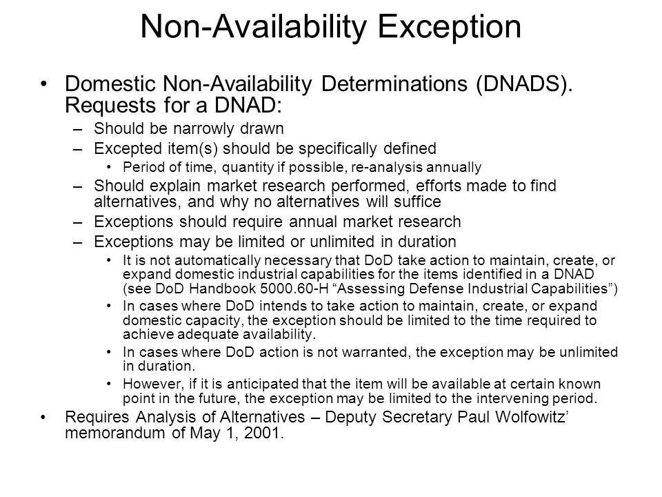 Non-Availability Exception Domestic Non-Availability Determinations (DNADS). Requests for a DNAD: –Should be narrowly drawn –Excepted item(s) should b