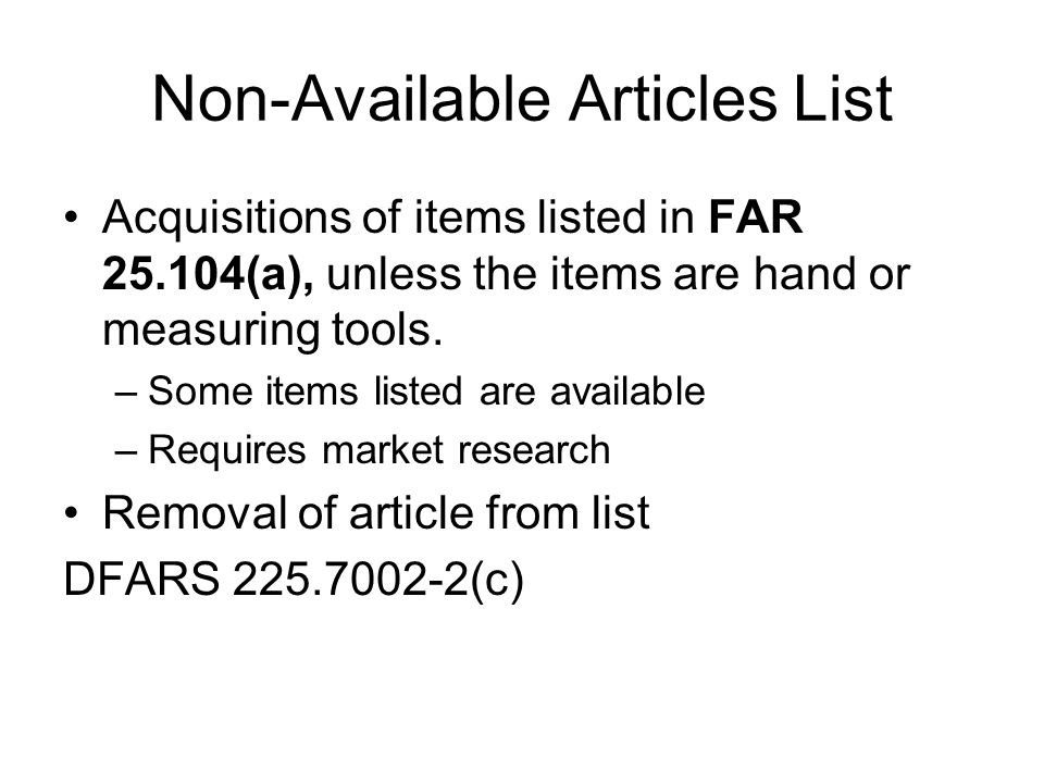 Non-Available Articles List Acquisitions of items listed in FAR 25.104(a), unless the items are hand or measuring tools. –Some items listed are availa