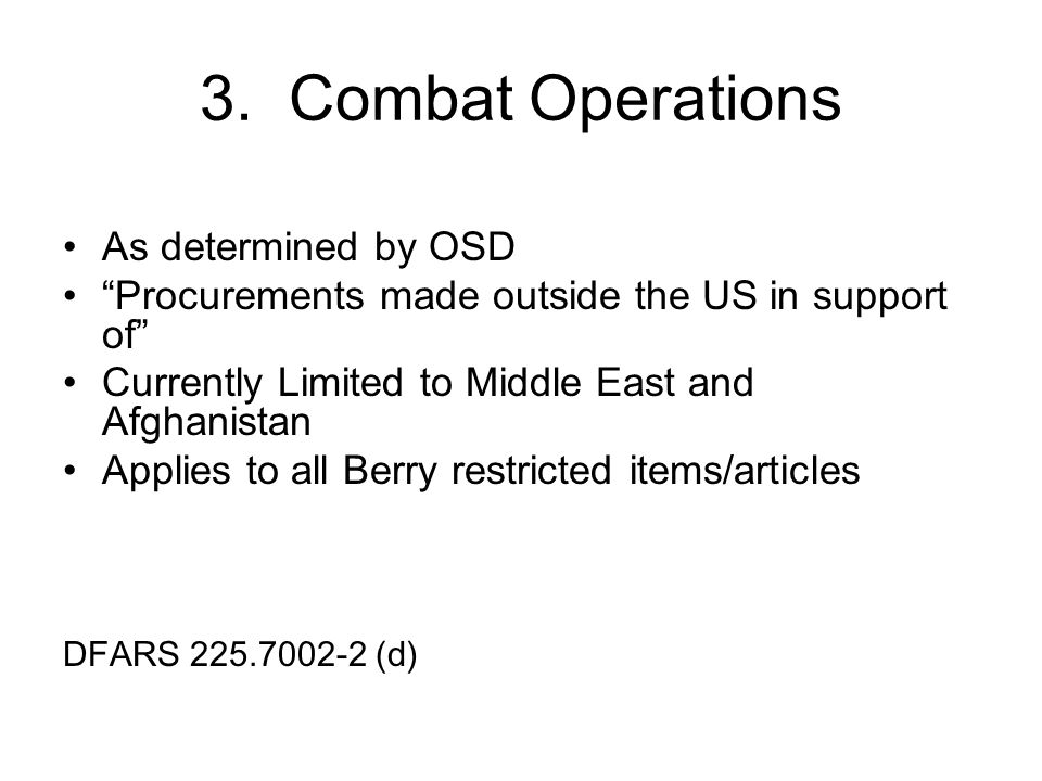 3. Combat Operations As determined by OSD Procurements made outside the US in support of Currently Limited to Middle East and Afghanistan Applies to a