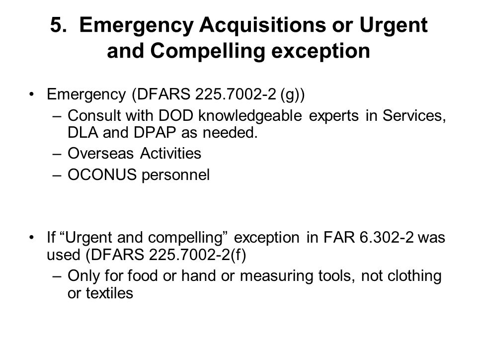 5. Emergency Acquisitions or Urgent and Compelling exception Emergency (DFARS 225.7002-2 (g)) –Consult with DOD knowledgeable experts in Services, DLA
